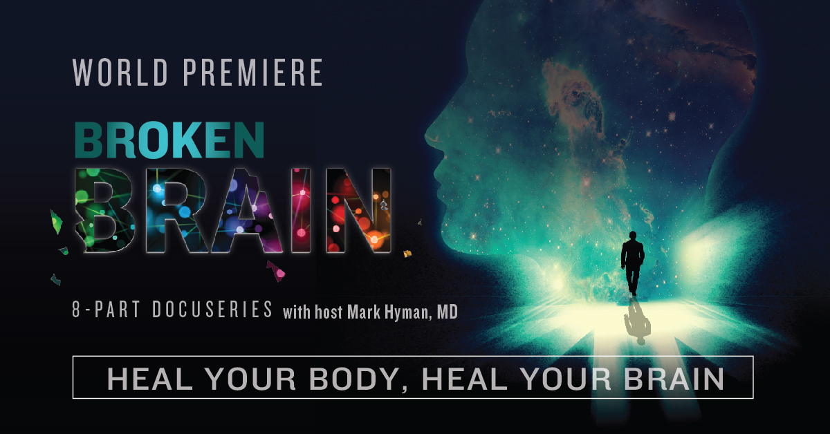 My friend, Dr. Mark Hyman, has invited some of the most powerful health leaders from around the globe to be in a documentary that's literally changing lives everywhere. This epidemic is taking over our brains, our minds, our health... and our future. It is time we ALL understood the dangerous epidemic that is Broken #Brain. https://brokenbrain.ontraport.com/t?orid=280239&opid=1 In Broken #Brain Dr. Hyman interviews over 58 experts (and patient success stories) to share their personal stories and vital info and insights. I know this is going to matter SO MUCH to you and your loved ones. And it is our gift. Please set an alarm for January 18th at 6pm ET (and 6pm for 7 nights after that) to watch each episode as it goes live. This whole documentary series, all 8 episodes are going to be aired free of charge. Click here and reserve your spot. https://brokenbrain.ontraport.com/t?orid=280239&opid=1 Being part of Dr. Mark Hyman's documentary series on #brain health - and his message that SO many things are NOT beyond our control - is deeply personal to me. I hope you will sign up and allow me to share it with you. https://brokenbrain.ontraport.com/t?orid=280239&opid=1  Click here to watch Dr. Mark Hyman's documentary series on #brain health and PLEASE share this link with those you love. It's time to reclaim our lives, one future and one memory at a time. https://brokenbrain.ontraport.com/t?orid=280239&opid=1 Is #Brain degeneration avoidable? That may be the most important question we may ever endeavor to answer. Look around, that means your kids, your parents, your friends… this is personal. 1 in 6 children and 1 in 2 of our elderly will be affected in their lifetime. https://brokenbrain.ontraport.com/t?orid=280239&opid=1  My friend, Dr. Mark Hyman, has created a powerful documentary series called Broken #Brain, and I am privileged to be one of the 57 experts he has gathered together to share the cutting-edge information you need to protect your future (and hold onto your past).